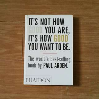 It's Not How Good You Are, It's How Good You Want To Beby Paul Arden