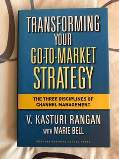 Transforming Your Go-To-Market Strategy: The Three Disciplines of Channel Management by V Kasturi Rangan with Marie Bell