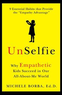 Unselfie: Why Empathetic Kids Succeed In Our All-about-me World by Michele Borba, Dr.