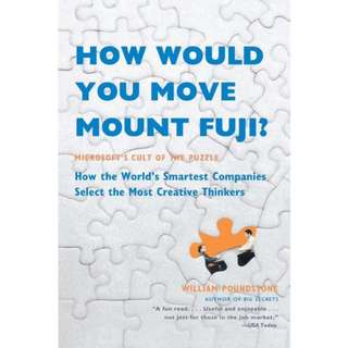 How Would You Move Mount Fuji? Microsoft's Cult of the Puzzle--How the World's Smartest Companies Select the Most Creative Thinkers by William Poundstone