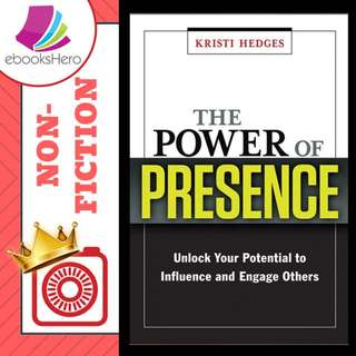 The Power of Presence: Unlock Your Potential to Influence and Engage Others by Kristi Hedges