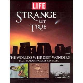 Life: Strange But True: 100 of the  World's Weirdest Wonders (Plus: Famous Hoaxes Revealed)