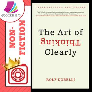The Art of Thinking Clearly: Better Thinking, Better Decisions by Rolf Dobelli