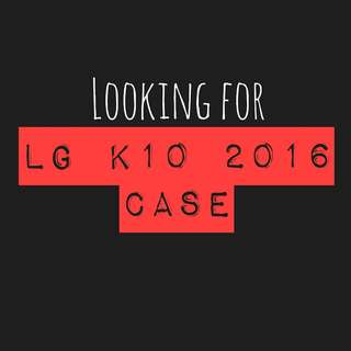 LOOKING FOR LG K10 2016 CASE