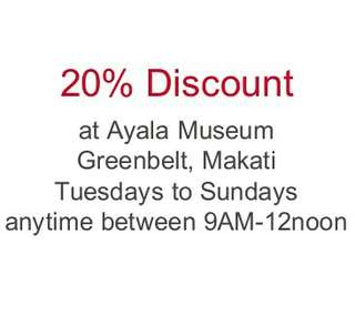 20% Discount to Ayala Museum Entance (Contact me for details)
