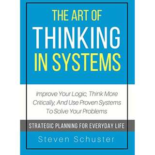 The Art Of Thinking In Systems: Improve Your Logic, Think More Critically, And Use Proven Systems To Solve Your Problems - Strategic Planning For Everyday Life (Digital book)