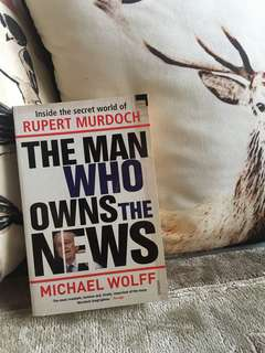 The Man Who Owns The News - Inside the secret world of Rupert Murdoch by Michael Wolff