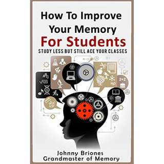 [eBook] How To Improve Your Memory: Study Less But Still Ace Your Classes by Johnny Briones Grandmaster Of Memory