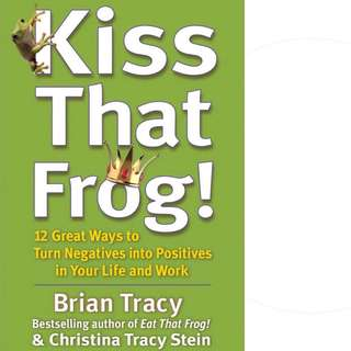 Kiss That Frog!: 12 Great Ways to Turn Negatives into Positives in Your Life and Work by Brian Tracy