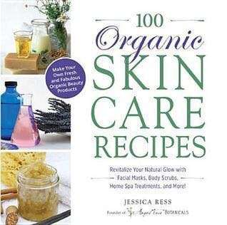 100 Organic Skincare Recipes: Make Your Own Fresh and Fabulous Organic Beauty Products by Jessica Ress