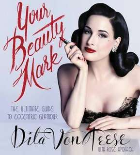 Dita Von Teese Your Beauty Mark : The Ultimate Guide to Eccentric Glamour