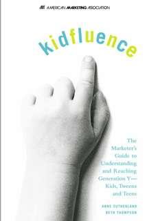Kidsfluence. Reaching Gen Y, Kids, Tween & Teens. Anne Sutherland & Beth Tomphson