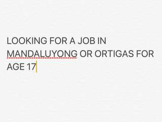 LOOKING FOR A JOB IN MANDALUYONG OR ORTIGAS FOR 17 Y/O