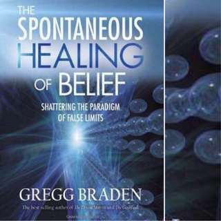 The Spontaneous Healing of Belief: Shattering the Paradigm of False Limits by Gregg Braden