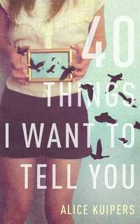 40 Things I Want To Tell You - Alice Kuipers (EBOOK)