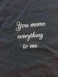 "Tshirt ""you meme everything to me"" size medium"