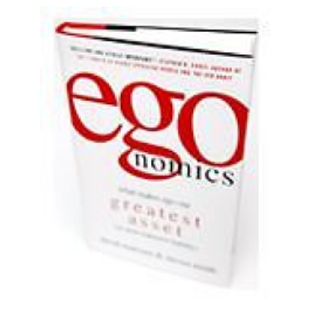 Egonomics What Makes Ego Our Greatest Asset (or Most Expensive Liability)