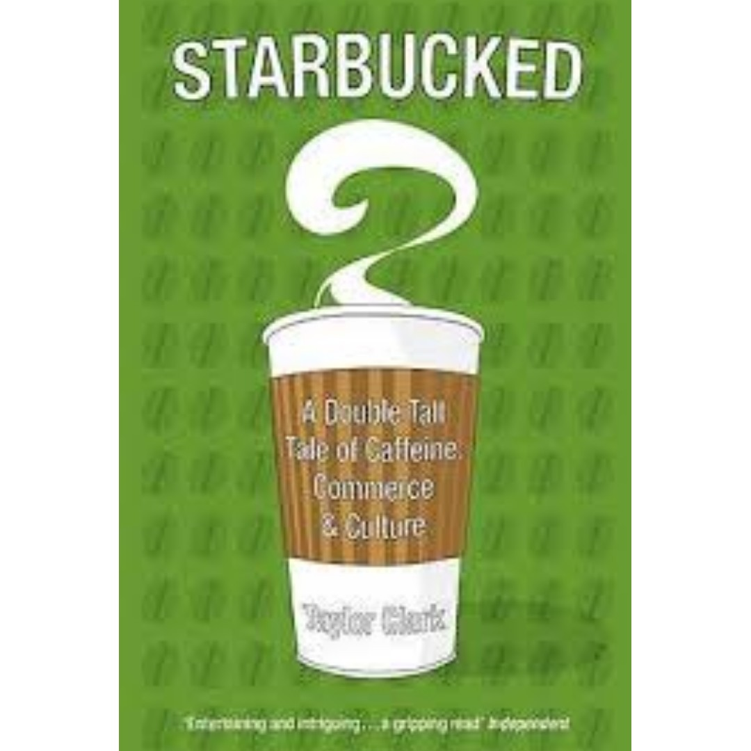 Starbucked: A Double Tall Tale of Caffeine, Commerce and Culture by Clark, Taylor