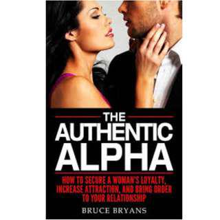 The Authentic Alpha: How To Secure A Woman's Loyalty, Increase Attraction, And Bring Order To Your Relationship
