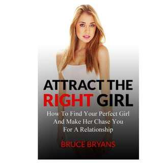 Attract the Right Girl : How to Find Your Dream Girl and Be the Man She Can't Resist