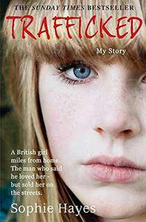 Trafficked: The Terrifying True Story of a British Girl Forced Into the Sex Trade Sophie Hayes