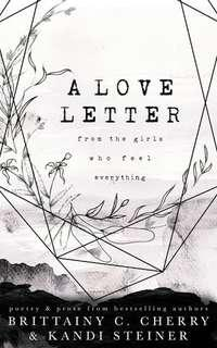 A Love Lettter From The Girls Who Feel Everything by Brittany C. Cherry, Kandi Steiner
