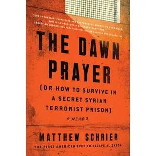 The Dawn Prayer (Or How to Survive in a Secret Syrian Terrorist Prison): A Memoir by Matthew Schrier