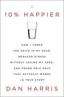 10% Happier: How I Tamed the Voice in My Head, Reduced Stress Without Losing My Edge, and Found Self-Help That Actually Works by Dan Harris (ebook)