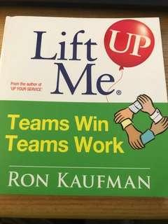 Lift Me Up! Teams Win Teams Work : Magnificent Quips and Practical Tips to Build a Winning Team! By Ron Kaufman