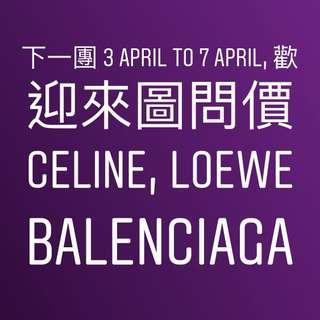 下一團 3 APRIL TO 7 APRIL, 歡迎來圖問價 CELINE, LOEWE, BALENCIAGA