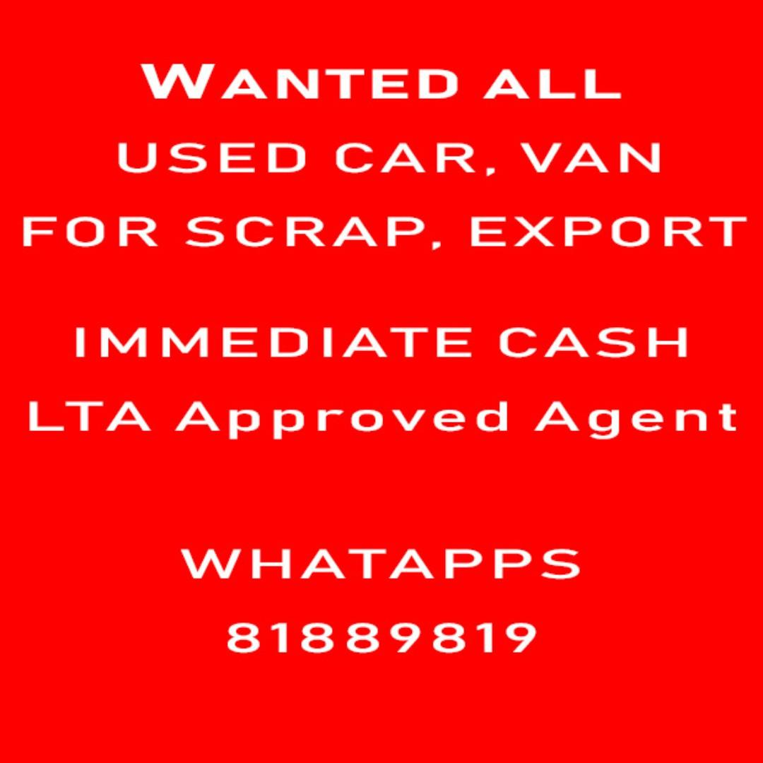 WANTED ALL USED CAR / VAN FOR SCRAP/ EXPORT IMMEDIATE CASH LTA Approved Agent WHATAPPS 81889819
