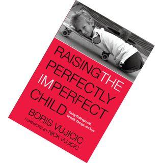 Raising the Perfectly Imperfect Child: Facing Up to Challenges and Embracing a Life Without Limits by Boris Vujicic,  Nick Vujicic