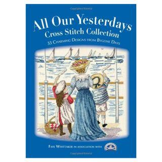 All Our Yesterdays Cross Stitch Collection : 33 Charming Designs from Bygone Days by Faye Whittaker 2007 十字繡高清雜誌電子書HD pdf