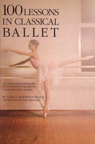 100 Lessons in Classical Ballet: The Eight-Year Program of Leningrad's Vaganova Choreographic School (Vera S. Kostrovitskaya & Oleg Briansky)