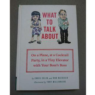 What to Talk about : On a Plane, at a Cocktail Party, in a Tiny Elevator with Your Boss's Boss [Hardcover]  by Colin, Chris / Baedeker, Rob / Millionaire, Tony (ILT)