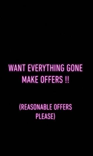 Want everything gone please make reasonable offers though
