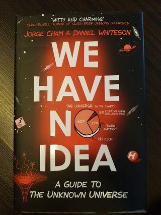 016. We Have No Idea : A Guide to the Unknown Universe, By Jorge Cham & Daniel Whiteson