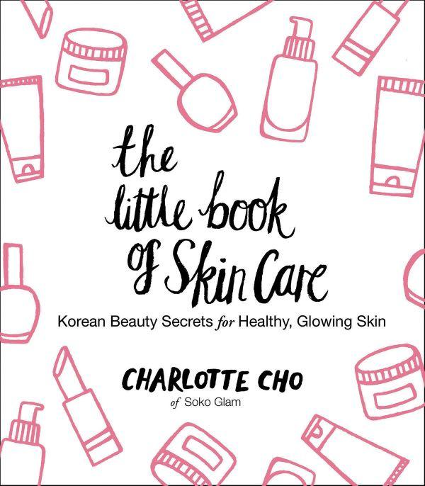 The Little Book of Skin Care : Korean Beauty Secrets for Healthy, Glowing Skin by Charlotte Cho