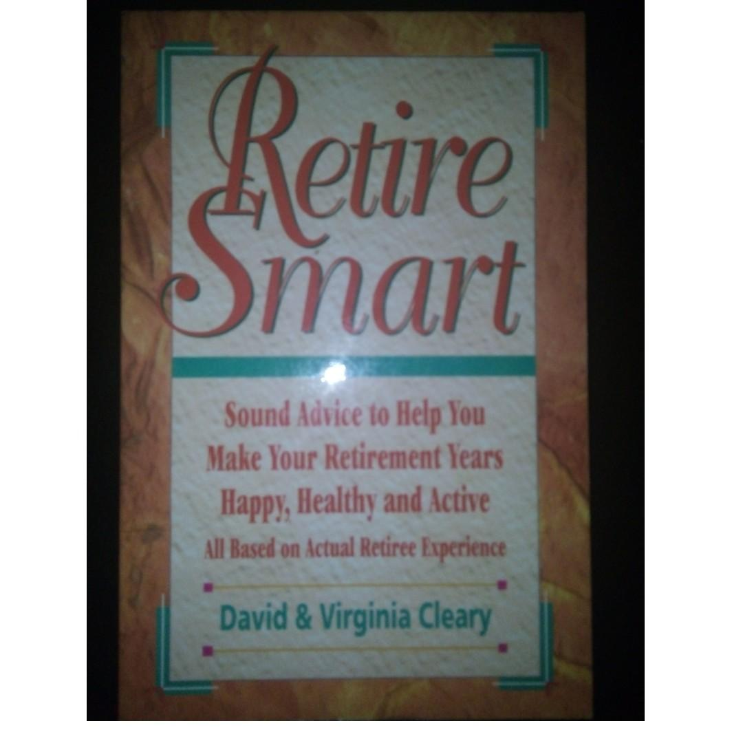 (Money / Finance / Self Help Reference Educational Book) Retire Smart: Sound Advice to Help You Make Your Retirement Years Happy, Healthy and Active