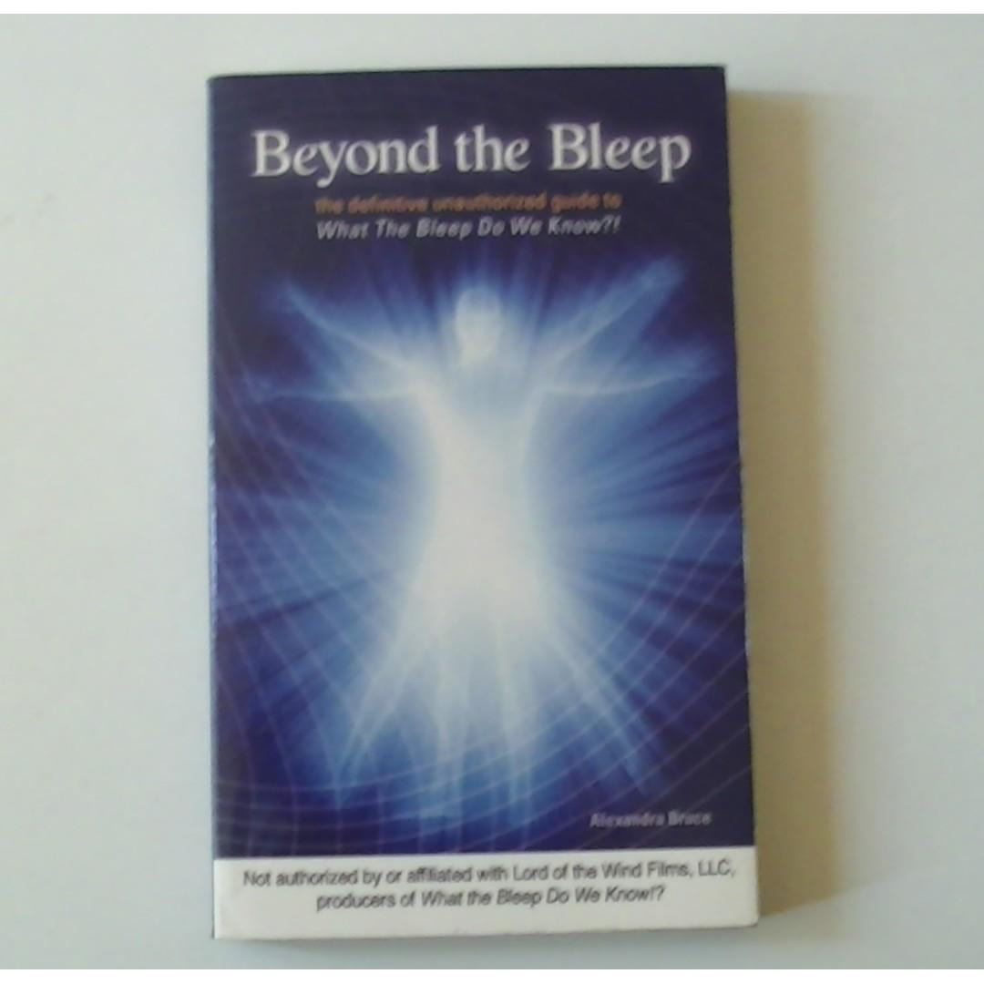 BEYOND THE BLEEP The Definitive Unauthorized Guide to What The Bleep Do We Know ?!- Alexndra Bruce