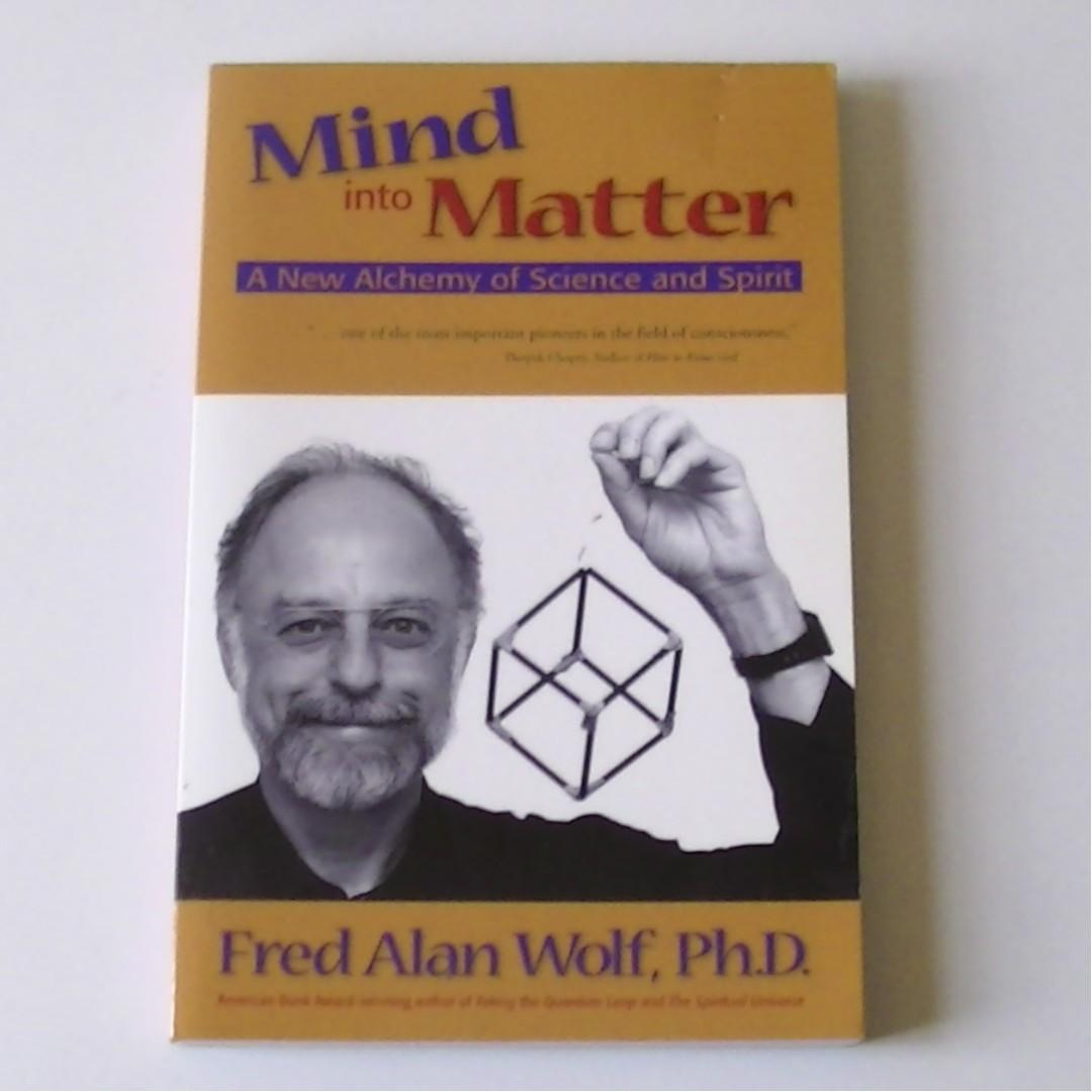MIND INTO MATTER- A New Alchemy of Science and Spirit by Fred Alan Wolf, Ph.D.