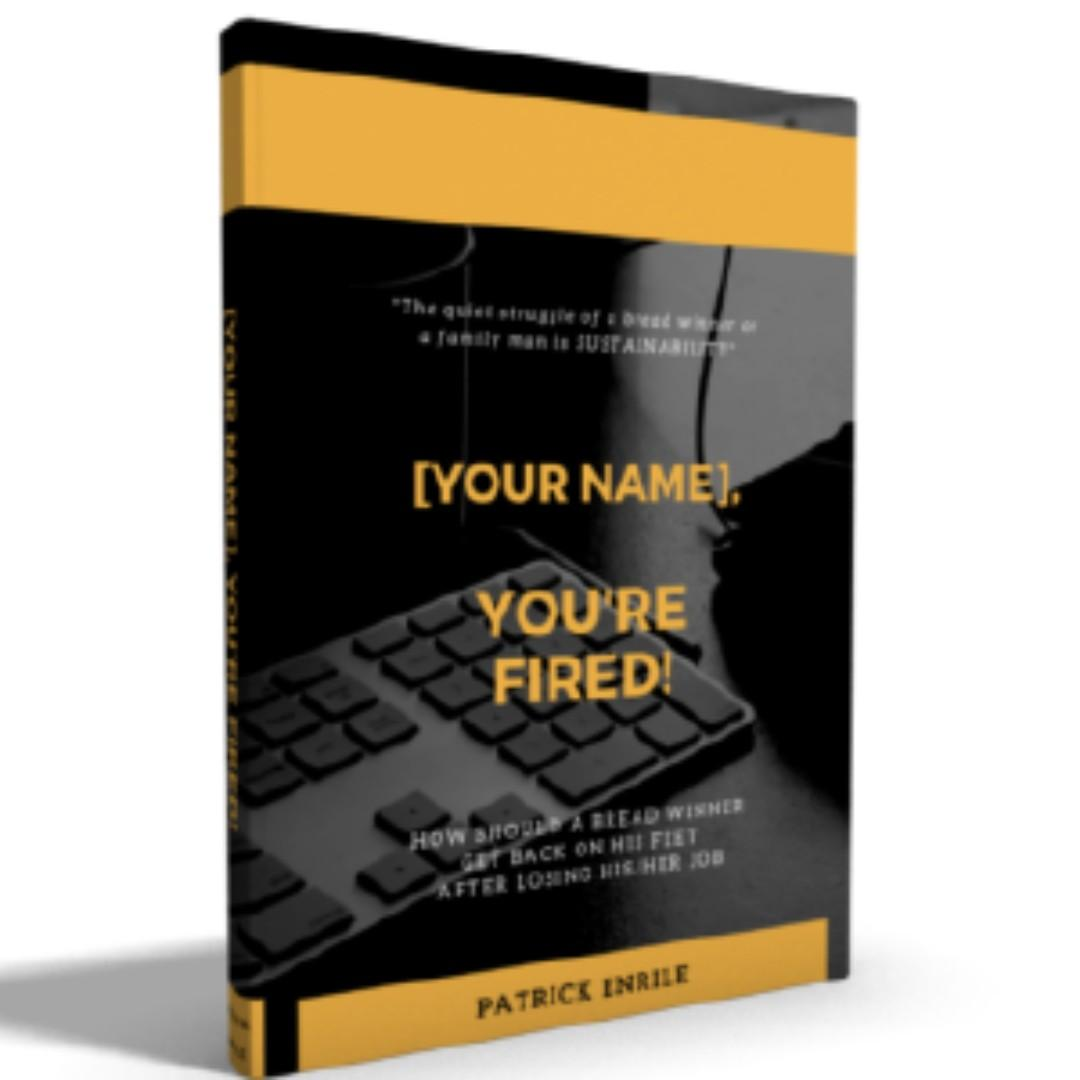 [YOUR NAME], You're Fired! - How Should a Breadwinner Get Back On His Feet After Losing His/her Job.