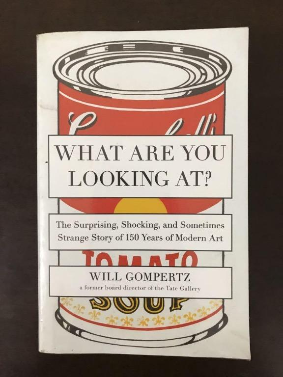 What Are You Looking At?: The Surprising, Shocking, and Strange Story of 150 Years of Modern Art by William Gompertz