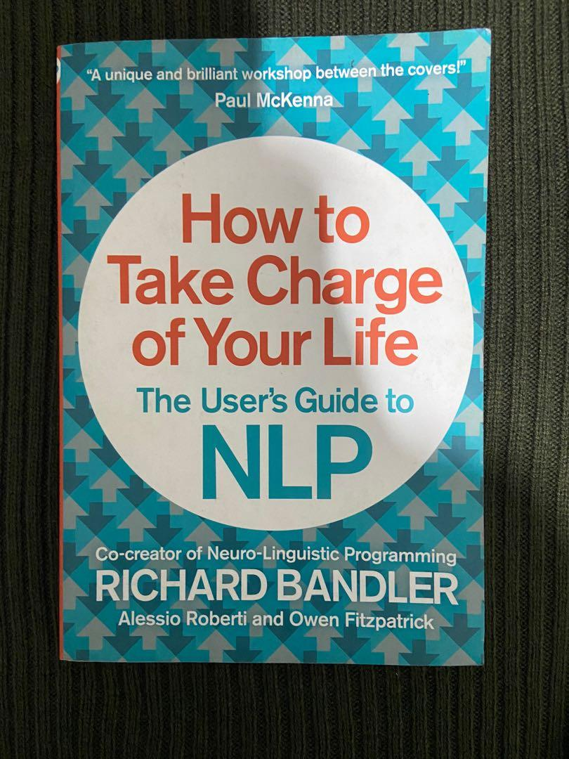 How to take charge of your life. The User's Guide to NLP by Richard Bandler
