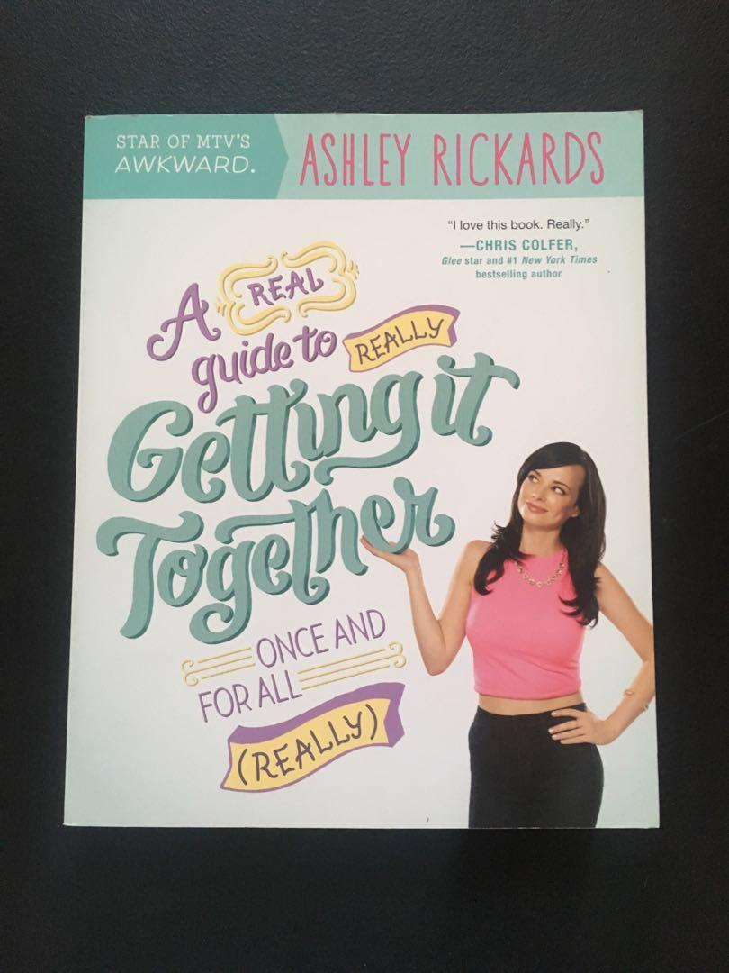 A (Real) Guide To (Really)  Getting It Together Once and For All (Really) by Ashley Rickards