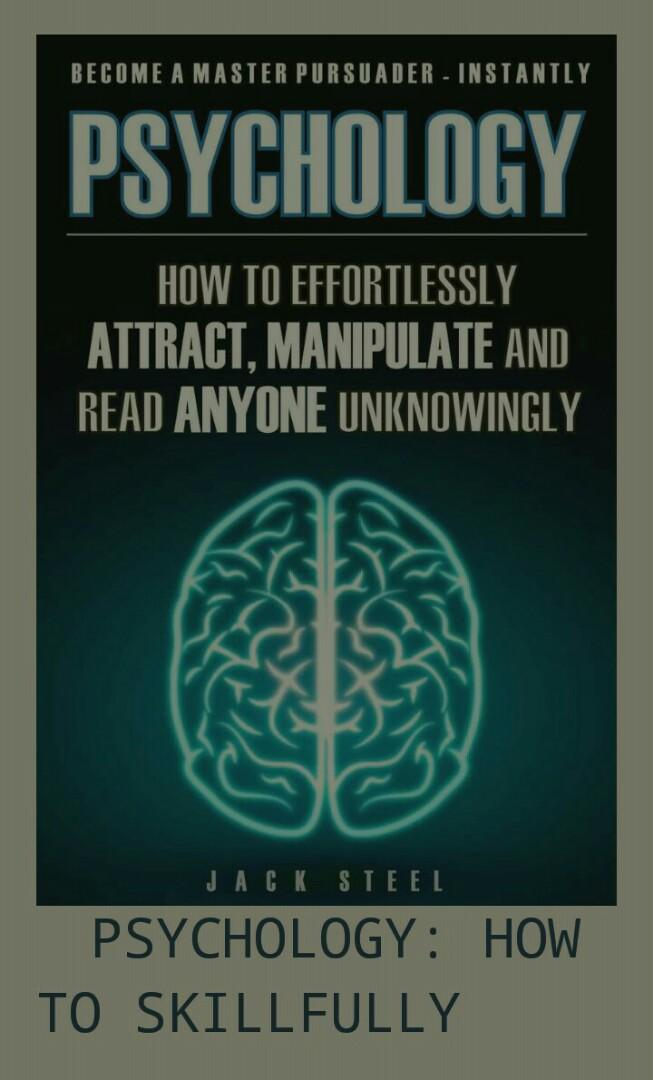 How to Effortlessly ATTRACT, MANIPULATE and read ANYONE Unknowingly by: Jack Steel