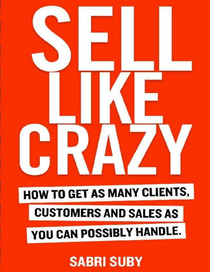 SELL LIKE CRAZY: How to Get As Many Clients, Customers and Sales As You Can Possibly Handle Handle