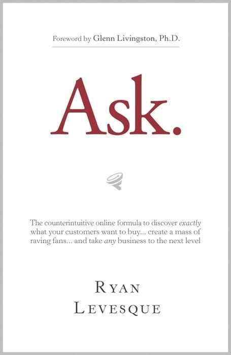 Ask: The Counterintuitive Online Formula to Discover Exactly What Your Customers Want to Buy