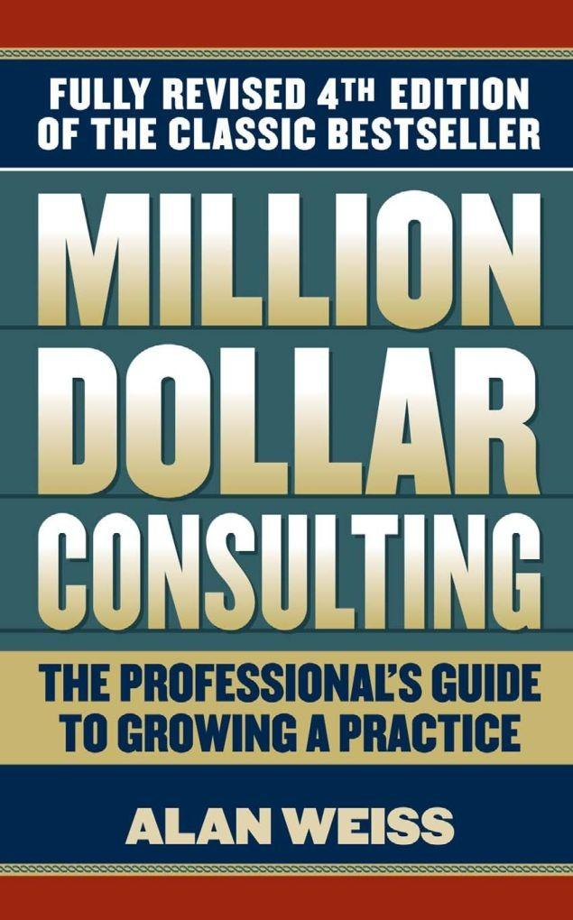 Million Dollar Consulting, 4th Edition: The Professional's Guide to Growing a Practice