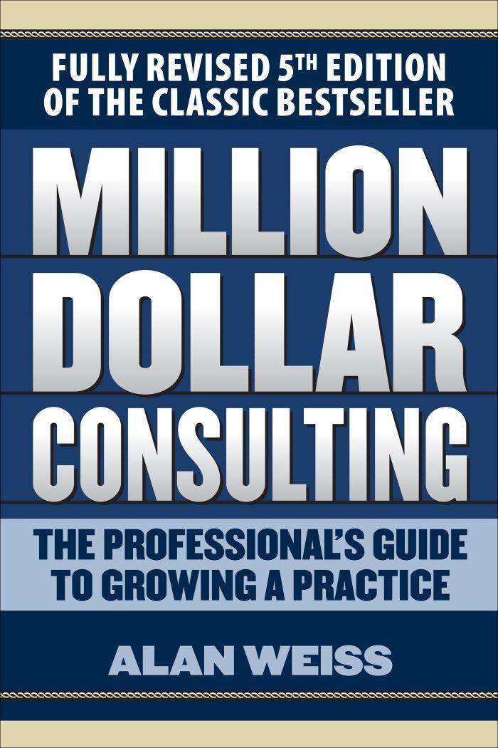 Million Dollar Consulting, 5th Edition: The Professional's Guide to Growing a Practice